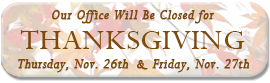 Our office will be closed Thursday, Nov. 26nd and Friday, Nov. 27rd for Thanksgiving.